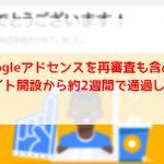 Googleアドセンスを再審査も含めてサイト開設から約2週間で通過した話