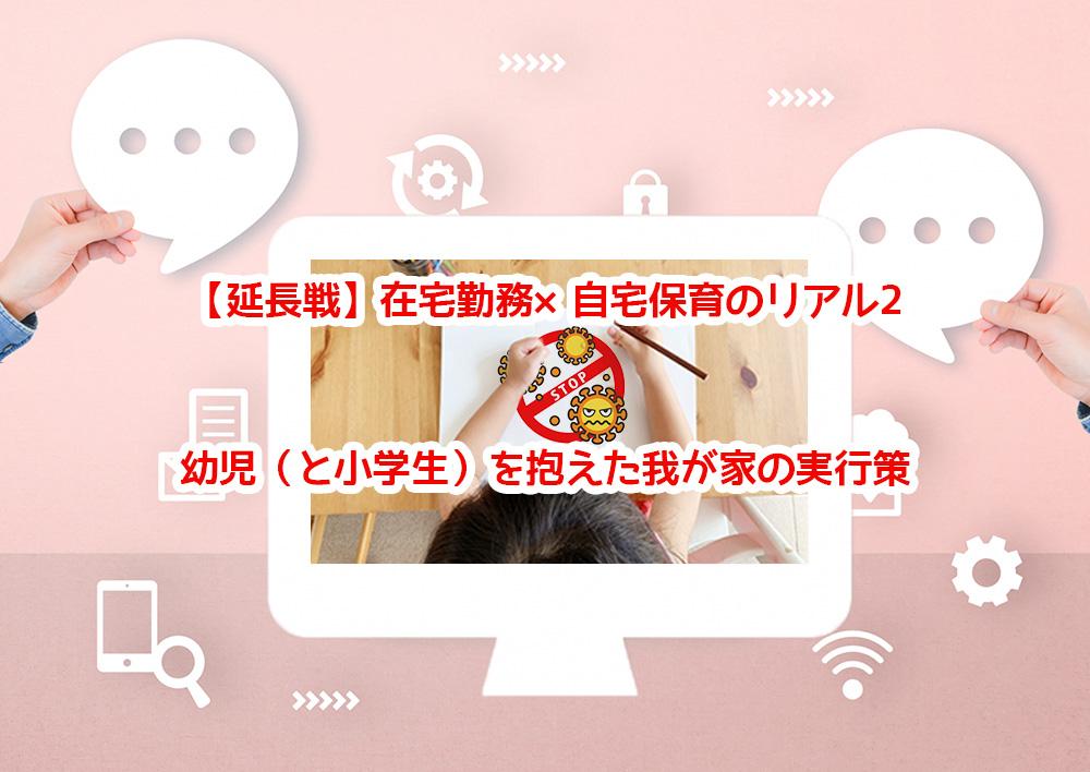 【延長戦】在宅勤務×自宅保育のリアル2。幼児(と小学生)を抱えた我が家の実行策